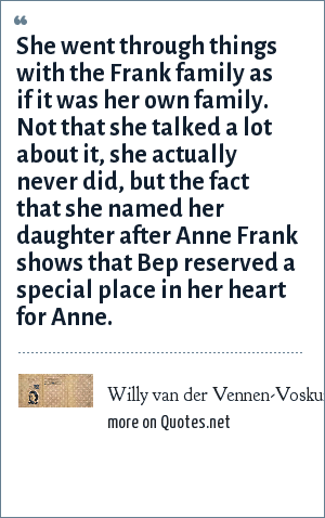 Willy van der Vennen-Voskuijl: She went through things with the Frank family as if it was her own family. Not that she talked a lot about it, she actually never did, but the fact that she named her daughter after Anne Frank shows that Bep reserved a special place in her heart for Anne.
