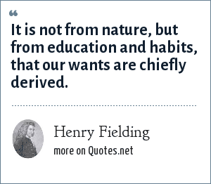 Henry Fielding: It is not from nature, but from education and habits, that our wants are chiefly derived.