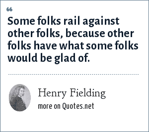 Henry Fielding: Some folks rail against other folks, because other folks have what some folks would be glad of.