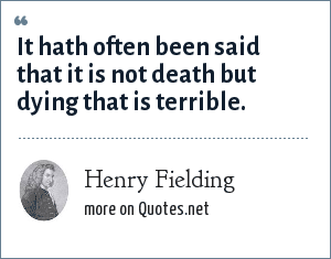 Henry Fielding: It hath often been said that it is not death but dying that is terrible.