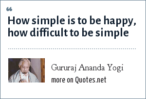 Gururaj Ananda Yogi: How simple is to be happy, how difficult to be simple