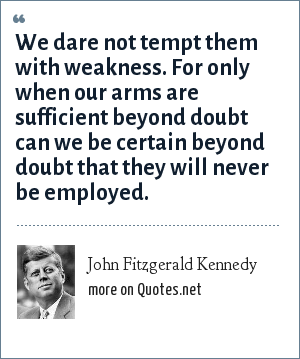 John Fitzgerald Kennedy: We dare not tempt them with weakness. For only when our arms are sufficient beyond doubt can we be certain beyond doubt that they will never be employed.