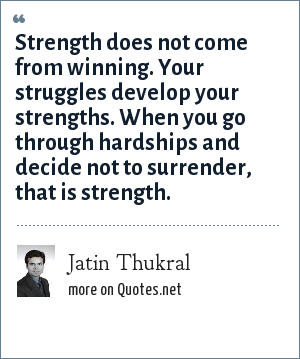 Jatin Thukral: Strength does not come from winning. Your struggles develop your strengths. When you go through hardships and decide not to surrender, that is strength.