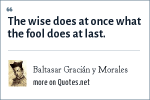 Baltasar Gracián y Morales: The wise does at once what the fool does at last.