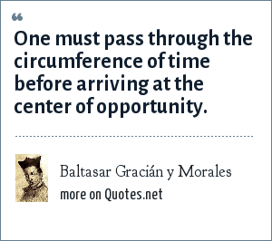 Baltasar Gracián y Morales: One must pass through the circumference of time before arriving at the center of opportunity.