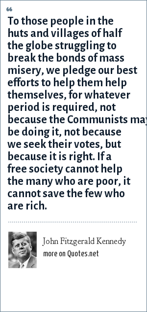 John Fitzgerald Kennedy: To those people in the huts and villages of half the globe struggling to break the bonds of mass misery, we pledge our best efforts to help them help themselves, for whatever period is required, not because the Communists may be doing it, not because we seek their votes, but because it is right. If a free society cannot help the many who are poor, it cannot save the few who are rich.