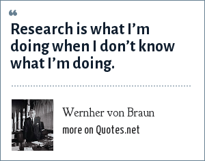 Wernher von Braun: Research is what I'm doing when I don't know what I'm doing.