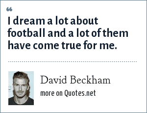 David Beckham: I dream a lot about football and a lot of them have come true for me.