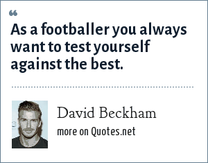 David Beckham: As a footballer you always want to test yourself against the best.