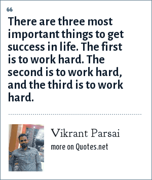 Vikrant Parsai: There are three most important things to get success in life. The first is to work hard. The second is to work hard, and the third is to work hard.
