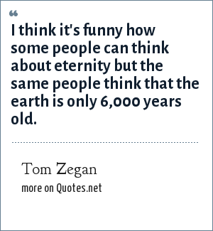 Tom Zegan: I think it's funny how some people can think about eternity but the same people think that the earth is only 6,000 years old.