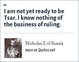 "Nicholas II of Russia: ""I am not yet ready to be Tsar. I know nothing of the business of ruling."""