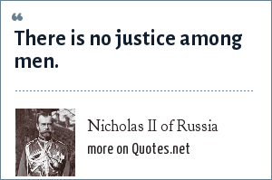 Nicholas II of Russia: There is no justice among men.