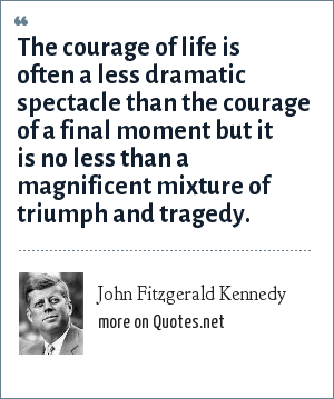 John Fitzgerald Kennedy: The courage of life is often a less dramatic spectacle than the courage of a final moment but it is no less than a magnificent mixture of triumph and tragedy.
