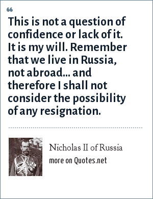 Nicholas II of Russia: This is not a question of confidence or lack of it. It is my will. Remember that we live in Russia, not abroad... and therefore I shall not consider the possibility of any resignation.