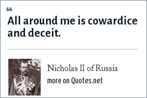 Nicholas II of Russia: All around me is cowardice and deceit.