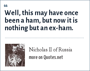 Nicholas II of Russia: Well, this may have once been a ham, but now it is nothing but an ex-ham.