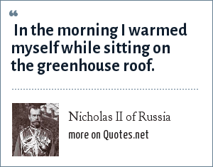 Nicholas II of Russia:  In the morning I warmed myself while sitting on the greenhouse roof.
