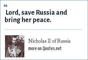 Nicholas II of Russia:  Lord, save Russia and bring her peace.
