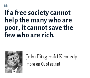 John Fitzgerald Kennedy: If a free society cannot help the many who are poor, it cannot save the few who are rich.