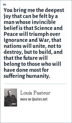 Louis Pasteur: You bring me the deepest joy that can be felt by a man whose invincible belief is that Science and Peace will triumph over Ignorance and War, that nations will unite, not to destroy, but to build, and that the future will belong to those who will have done most for suffering humanity.
