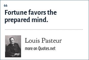 Louis Pasteur: Fortune favors the prepared mind.