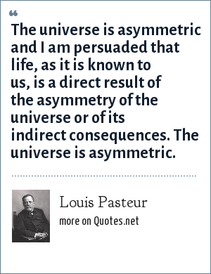 Louis Pasteur: The universe is asymmetric and I am persuaded that life, as it is known to us, is a direct result of the asymmetry of the universe or of its indirect consequences. The universe is asymmetric.