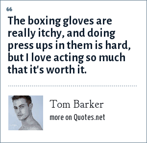 Tom Barker: The boxing gloves are really itchy, and doing press ups in them is hard, but I love acting so much that it's worth it.