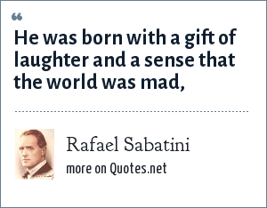 Rafael Sabatini: He was born with a gift of laughter and a sense that the world was mad,