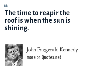 John Fitzgerald Kennedy: The time to reapir the roof is when the sun is shining.
