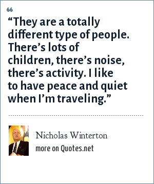 "Nicholas Winterton: ""They are a totally different type of people. There's lots of children, there's noise, there's activity. I like to have peace and quiet when I'm traveling."""