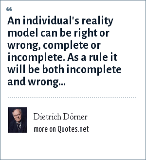 Dietrich Dörner: An individual's reality model can be right or wrong, complete or incomplete. As a rule it will be both incomplete and wrong...