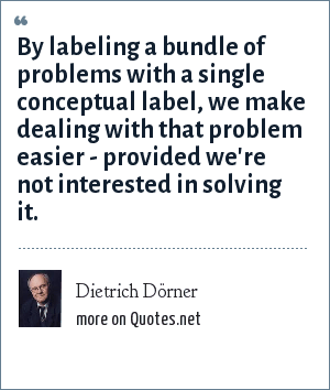Dietrich Dörner: By labeling a bundle of problems with a single conceptual label, we make dealing with that problem easier - provided we're not interested in solving it.