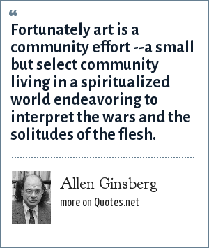 Allen Ginsberg: Fortunately art is a community effort --a small but select community living in a spiritualized world endeavoring to interpret the wars and the solitudes of the flesh.