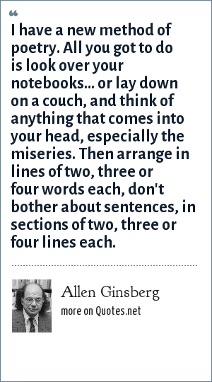 Allen Ginsberg: I have a new method of poetry. All you got to do is look over your notebooks... or lay down on a couch, and think of anything that comes into your head, especially the miseries. Then arrange in lines of two, three or four words each, don't bother about sentences, in sections of two, three or four lines each.