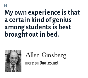 Allen Ginsberg: My own experience is that a certain kind of genius among students is best brought out in bed.