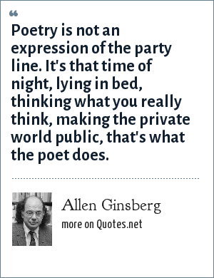 Allen Ginsberg: Poetry is not an expression of the party line. It's that time of night, lying in bed, thinking what you really think, making the private world public, that's what the poet does.
