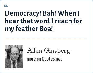 Allen Ginsberg: Democracy! Bah! When I hear that word I reach for my feather Boa!