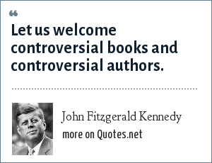 John Fitzgerald Kennedy: Let us welcome controversial books and controversial authors.