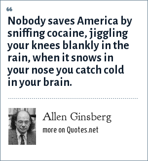 Allen Ginsberg: Nobody saves America by sniffing cocaine, jiggling your knees blankly in the rain, when it snows in your nose you catch cold in your brain.
