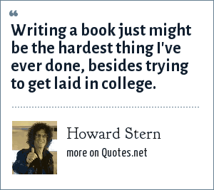 Howard Stern: Writing a book just might be the hardest thing I've ever done, besides trying to get laid in college.