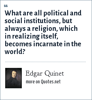 Edgar Quinet: What are all political and social institutions, but always a religion, which in realizing itself, becomes incarnate in the world?