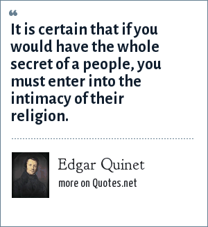 Edgar Quinet: It is certain that if you would have the whole secret of a people, you must enter into the intimacy of their religion.