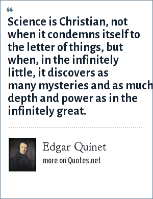 Edgar Quinet: Science is Christian, not when it condemns itself to the letter of things, but when, in the infinitely little, it discovers as many mysteries and as much depth and power as in the infinitely great.
