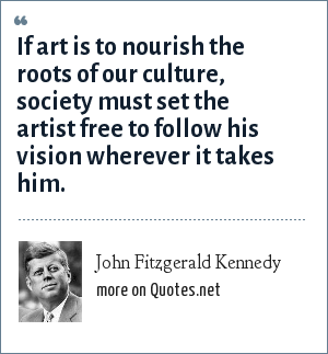 John Fitzgerald Kennedy: If art is to nourish the roots of our culture, society must set the artist free to follow his vision wherever it takes him.