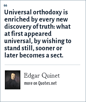 Edgar Quinet: Universal orthodoxy is enriched by every new discovery of truth: what at first appeared universal, by wishing to stand still, sooner or later becomes a sect.