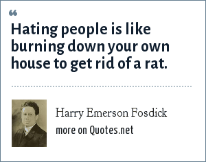 Harry Emerson Fosdick: Hating people is like burning down your own house to get rid of a rat.