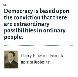Harry Emerson Fosdick: Democracy is based upon the conviction that there are extraordinary possibilities in ordinary people.