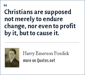 Harry Emerson Fosdick: Christians are supposed not merely to endure change, nor even to profit by it, but to cause it.