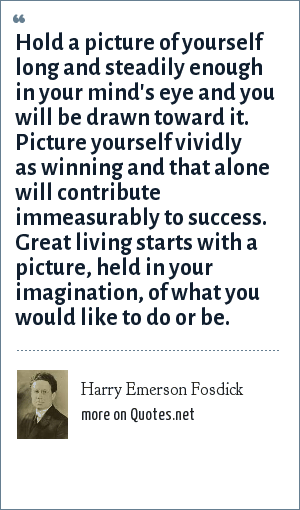 Harry Emerson Fosdick: Hold a picture of yourself long and steadily enough in your mind's eye and you will be drawn toward it. Picture yourself vividly as winning and that alone will contribute immeasurably to success. Great living starts with a picture, held in your imagination, of what you would like to do or be.